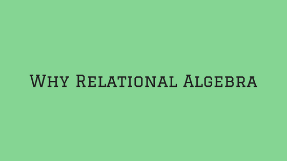 Why study Relational Algebra?